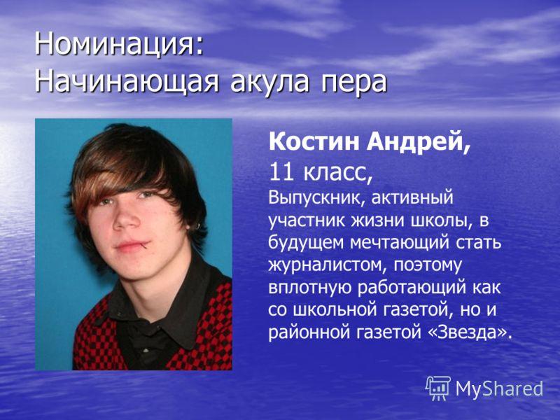 Номинация: Начинающая акула пера Костин Андрей, 11 класс, Выпускник, активный участник жизни школы, в будущем мечтающий стать журналистом, поэтому вплотную работающий как со школьной газетой, но и районной газетой «Звезда».