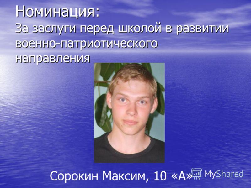 Номинация: За заслуги перед школой в развитии военно-патриотического направления Сорокин Максим, 10 «А»