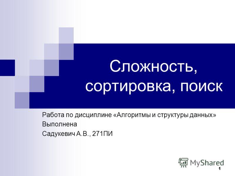 1 Сложность, сортировка, поиск Работа по дисциплине «Алгоритмы и структуры данных» Выполнена Садукевич А.В., 271ПИ