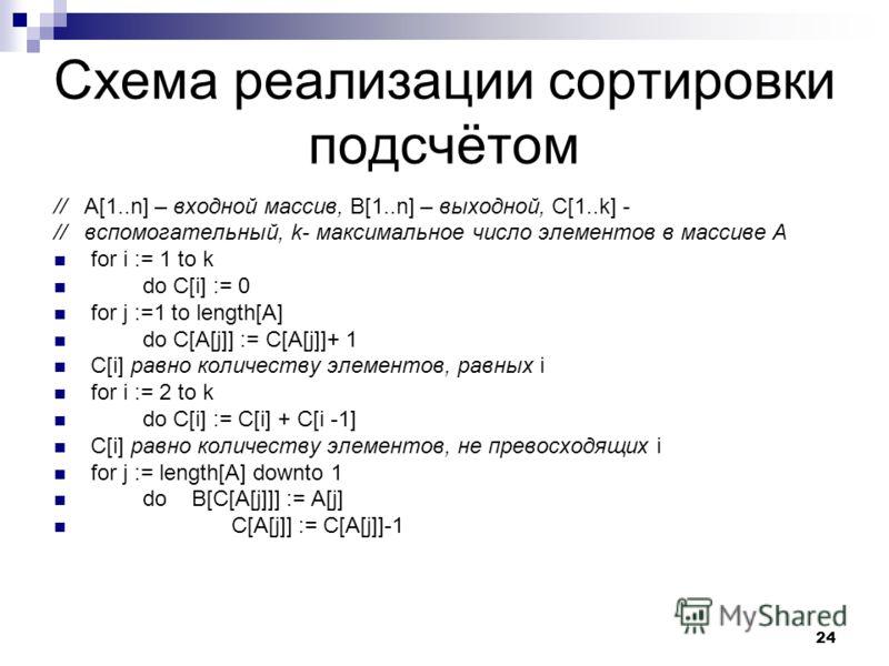 24 Схема реализации сортировки подсчётом // A[1..n] – входной массив, B[1..n] – выходной, C[1..k] - // вспомогательный, k- максимальное число элементов в массиве A for i := 1 to k do C[i] := 0 for j :=1 to length[A] do C[A[j]] := C[A[j]]+ 1 C[i] равн