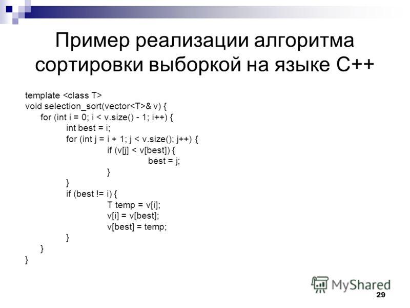 29 Пример реализации алгоритма сортировки выборкой на языке C++ template void selection_sort(vector & v) { for (int i = 0; i < v.size() - 1; i++) { int best = i; for (int j = i + 1; j < v.size(); j++) { if (v[j] < v[best]) { best = j; } if (best != i