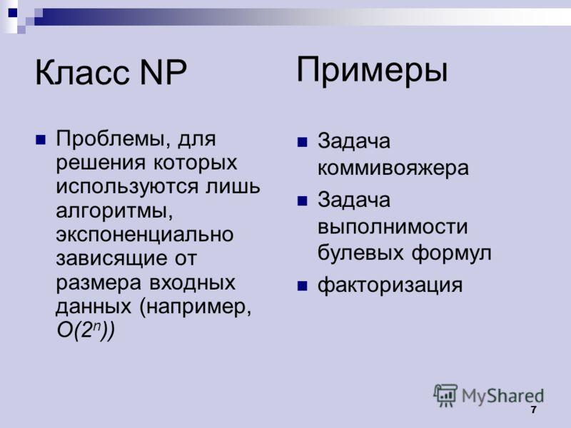 7 Класс NP Проблемы, для решения которых используются лишь алгоритмы, экспоненциально зависящие от размера входных данных (например, O(2 n )) Задача коммивояжера Задача выполнимости булевых формул факторизация Примеры