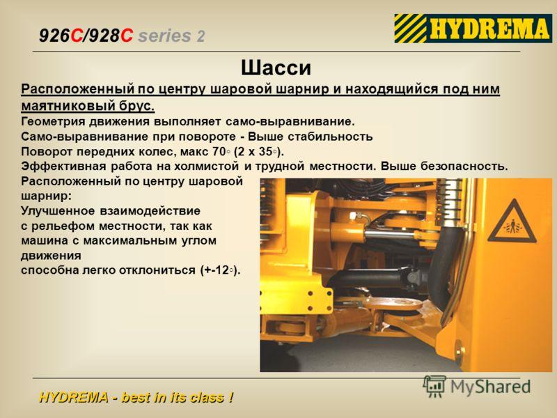 926C/928C series 2 HYDREMA - best in its class ! Шасси Расположенный по центру шаровой шарнир и находящийся под ним маятниковый брус. Геометрия движения выполняет само-выравнивание. Само-выравнивание при повороте - Выше стабильность Поворот передних