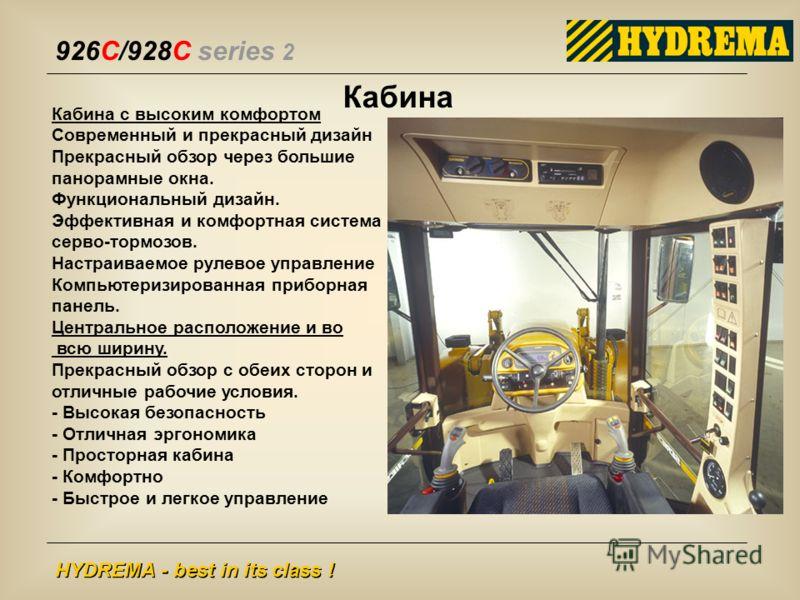 926C/928C series 2 HYDREMA - best in its class ! Кабина Кабина с высоким комфортом Современный и прекрасный дизайн Прекрасный обзор через большие панорамные окна. Функциональный дизайн. Эффективная и комфортная система серво-тормозов. Настраиваемое р