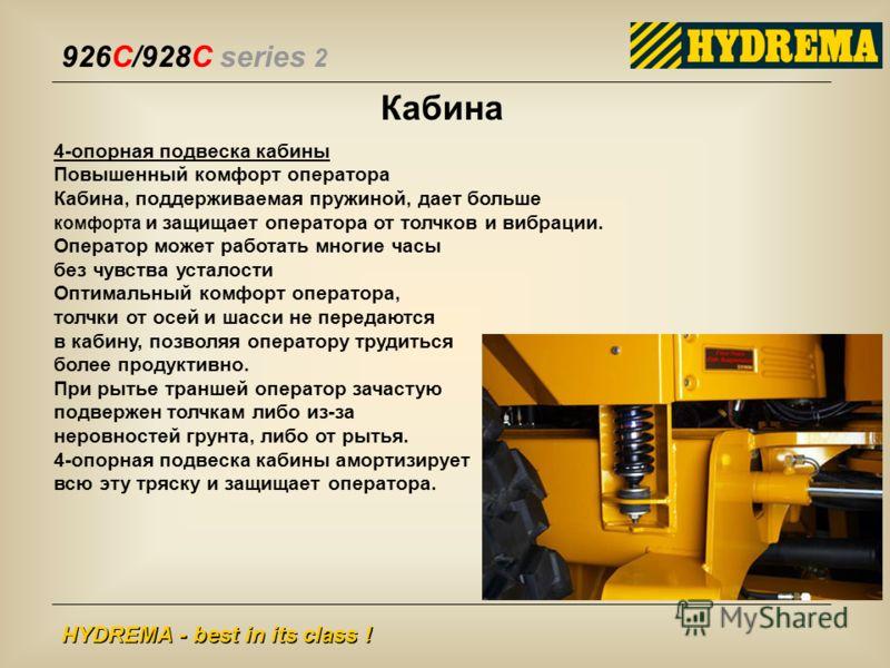 926C/928C series 2 HYDREMA - best in its class ! 4-опорная подвеска кабины Повышенный комфорт оператора Кабина, поддерживаемая пружиной, дает больше комфорта и защищает оператора от толчков и вибрации. Оператор может работать многие часы без чувства