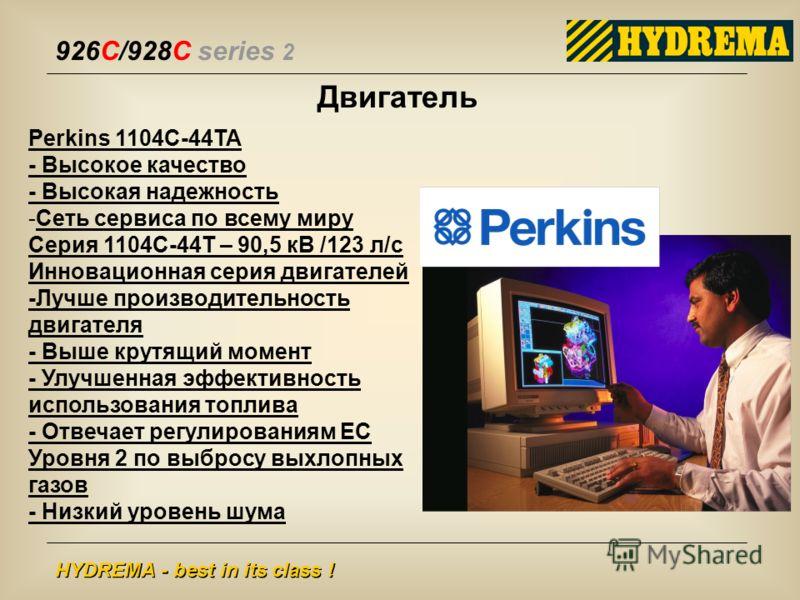 926C/928C series 2 HYDREMA - best in its class ! Двигатель Perkins 1104C-44TA - Высокое качество - Высокая надежность -Сеть сервиса по всему миру Серия 1104C-44T – 90,5 кВ /123 л/с Инновационная серия двигателей -Лучше производительность двигателя -