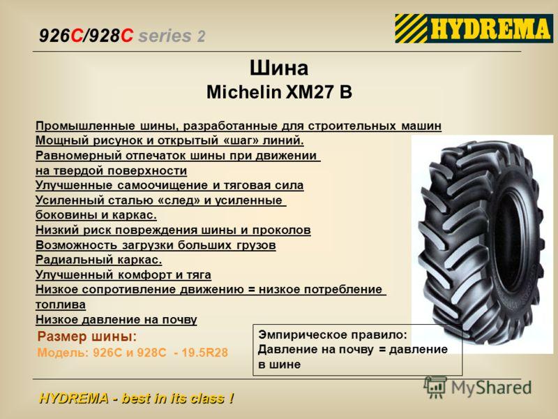 926C/928C series 2 HYDREMA - best in its class ! Шина Michelin XM27 B Промышленные шины, разработанные для строительных машин Мощный рисунок и открытый «шаг» линий. Равномерный отпечаток шины при движении на твердой поверхности Улучшенные самоочищени