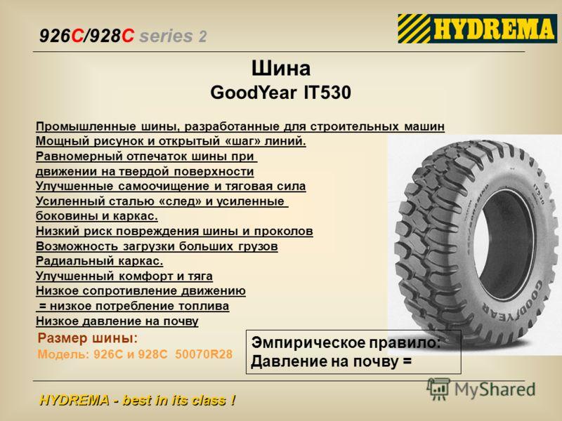 926C/928C series 2 HYDREMA - best in its class ! Шина GoodYear IT530 Промышленные шины, разработанные для строительных машин Мощный рисунок и открытый «шаг» линий. Равномерный отпечаток шины при движении на твердой поверхности Улучшенные самоочищение