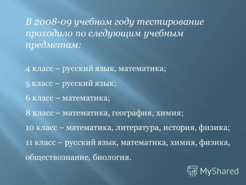 В 2008-09 учебном году тестирование проходило по следующим учебным предметам: 4 класс – русский язык, математика; 5 класс – русский язык; 6 класс – математика; 8 класс – математика, география, химия; 10 класс – математика, литература, история, физика