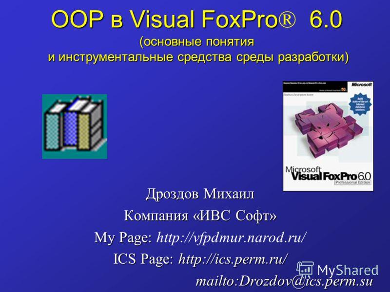 OOP в Visual FoxPro 6.0 (основные понятия и инструментальные средства среды разработки) OOP в Visual FoxPro ® 6.0 (основные понятия и инструментальные средства среды разработки) Дроздов Михаил Компания «ИВС Софт» My Page: My Page: http://vfpdmur.naro
