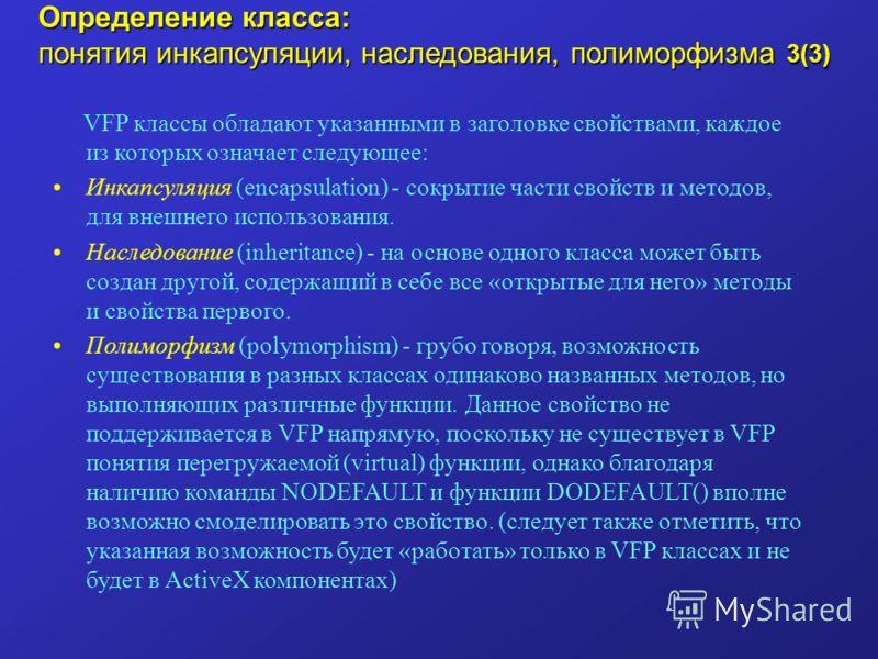 Определение класса: понятия инкапсуляции, наследования, полиморфизма 3(3) VFP классы обладают указанными в заголовке свойствами, каждое из которых означает следующее: Инкапсуляция (encapsulation) - сокрытие части свойств и методов, для внешнего испол