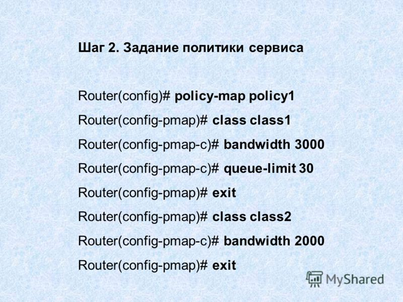 Шаг 2. Задание политики сервиса Router(config)# policy-map policy1 Router(config-pmap)# class class1 Router(config-pmap-c)# bandwidth 3000 Router(config-pmap-c)# queue-limit 30 Router(config-pmap)# exit Router(config-pmap)# class class2 Router(config