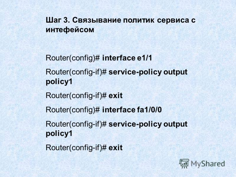Шаг 3. Связывание политик сервиса с интефейсом Router(config)# interface e1/1 Router(config-if)# service-policy output policy1 Router(config-if)# exit Router(config)# interface fa1/0/0 Router(config-if)# service-policy output policy1 Router(config-if