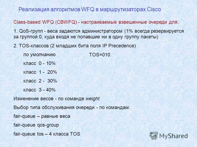 Реализация алгоритмов WFQ в маршрутизаторах Cisco Class-based WFQ (CBWFQ) - настраиваемые взвешенные очереди для: 1. QoS-групп - веса задаются администратором (1% всегда резервируется за группой 0, куда входя не попавшие ни в одну группу пакеты) 2. T