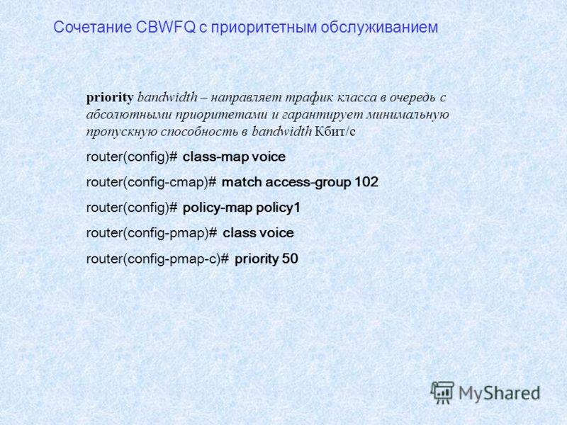 Сочетание CBWFQ с приоритетным обслуживанием priority bandwidth – направляет трафик класса в очередь с абсолютными приоритетами и гарантирует минимальную пропускную способность в bandwidth Кбит/c router(config)# class-map voice router(config-cmap)# m