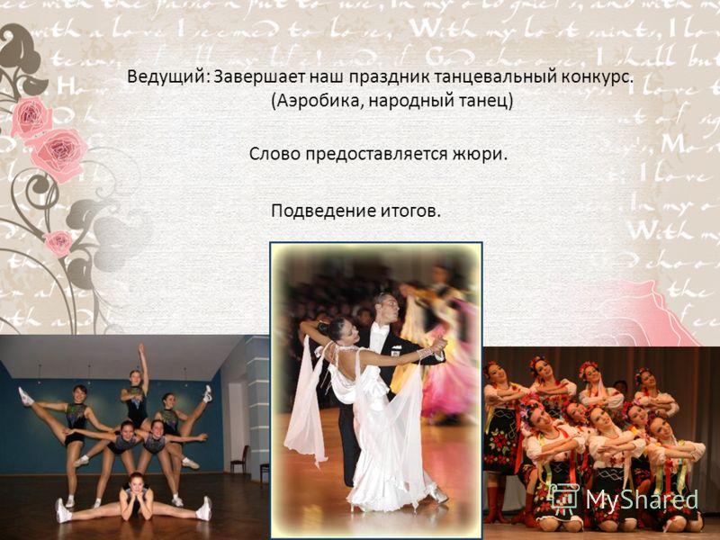 Ведущий: Завершает наш праздник танцевальный конкурс. (Аэробика, народный танец) Слово предоставляется жюри. Подведение итогов.