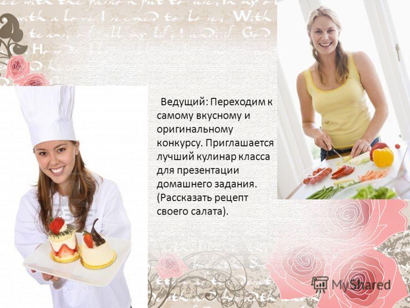 Ведущий: Переходим к самому вкусному и оригинальному конкурсу. Приглашается лучший кулинар класса для презентации домашнего задания. (Рассказать рецепт своего салата).