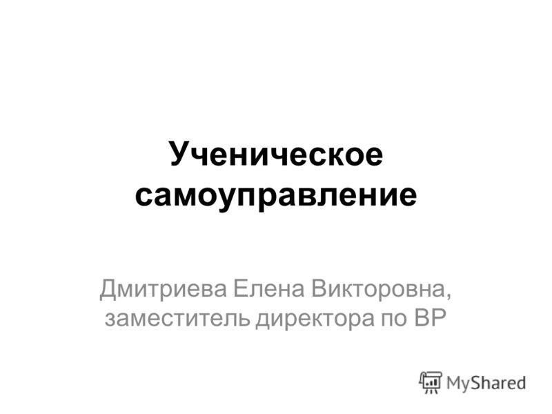 Ученическое самоуправление Дмитриева Елена Викторовна, заместитель директора по ВР