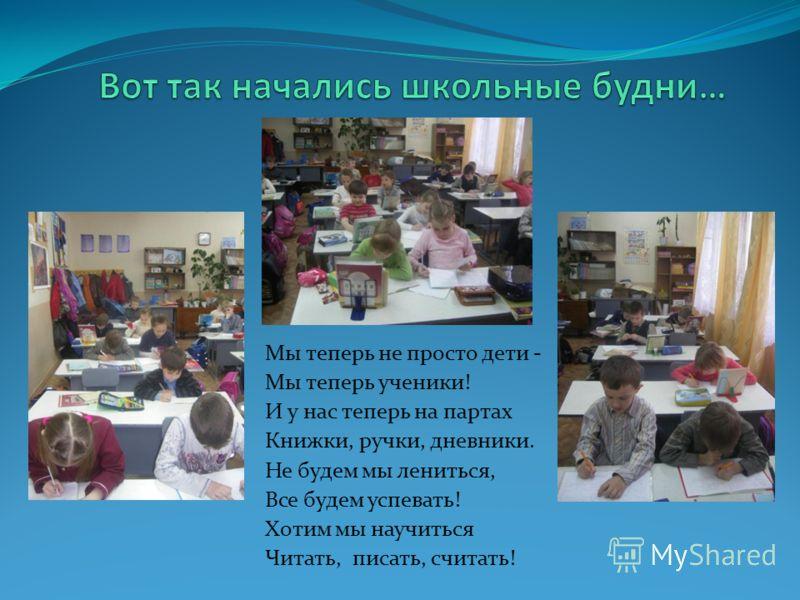 Мы теперь не просто дети - Мы теперь ученики! И у нас теперь на партах Книжки, ручки, дневники. Не будем мы лениться, Все будем успевать! Хотим мы научиться Читать, писать, считать!