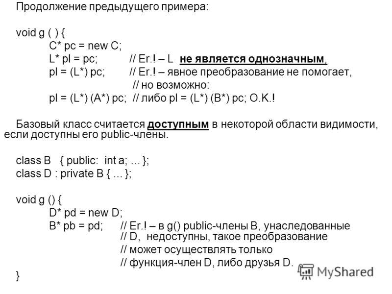 Продолжение предыдущего примера: void g ( ) { C* pc = new C; L* pl = pc; // Er.! – L не является однозначным, pl = (L*) pc; // Er.! – явное преобразование не помогает, // но возможно: pl = (L*) (А*) pc; // либо pl = (L*) (В*) pc; O.K.! Базовый класс