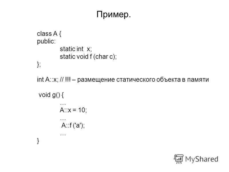 Пример. class A { public: static int x; static void f (char c); }; int A::x;// !!! – размещение статического объекта в памяти void g() { … A::x = 10; … A::f ('a'); … }