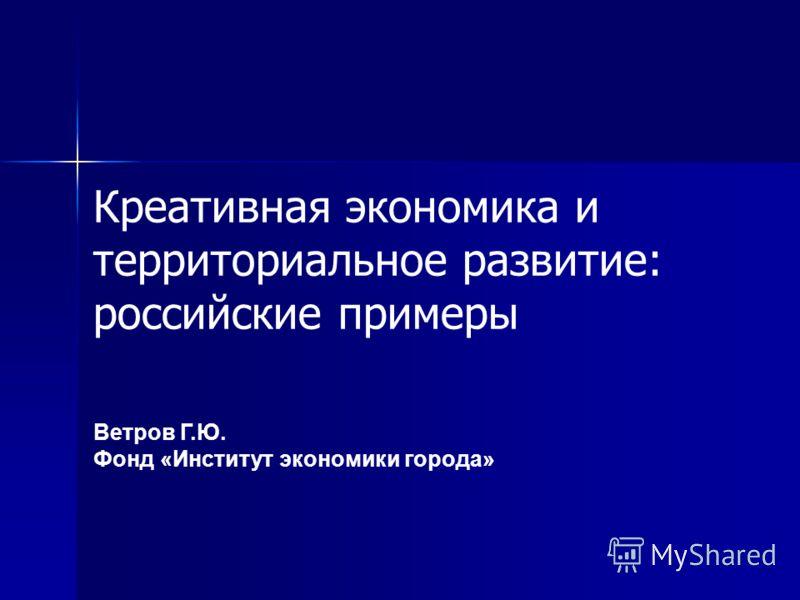Ветров Г.Ю. Фонд «Институт экономики города» Креативная экономика и территориальное развитие: российские примеры