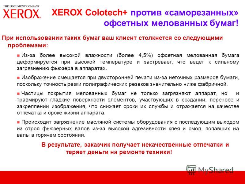 XEROX Colotech+ против «саморезанных» офсетных мелованных бумаг! При использовании таких бумаг ваш клиент столкнется со следующими проблемами: n Из-за более высокой влажности (более 4,5%) офсетная мелованная бумага деформируется при высокой температу