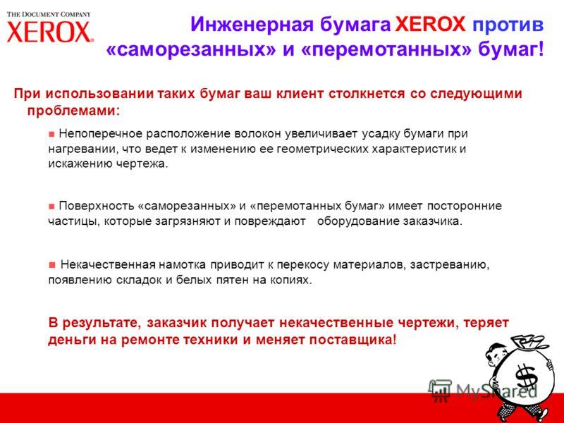 Инженерная бумага XEROX против «саморезанных» и «перемотанных» бумаг! При использовании таких бумаг ваш клиент столкнется со следующими проблемами: n Непоперечное расположение волокон увеличивает усадку бумаги при нагревании, что ведет к изменению ее