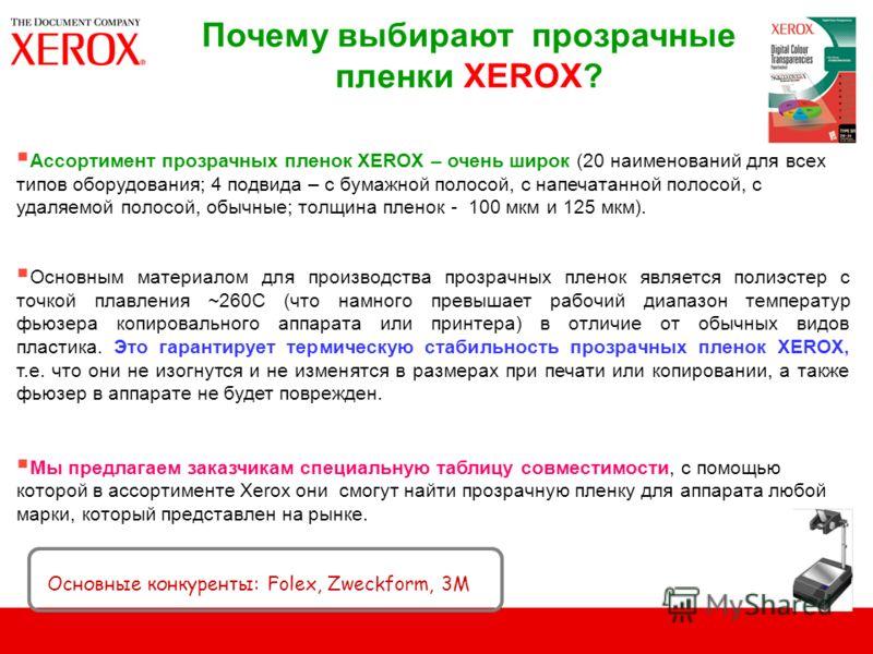 Почему выбирают прозрачные пленки XEROX? Ассортимент прозрачных пленок XEROX – очень широк (20 наименований для всех типов оборудования; 4 подвида – с бумажной полосой, с напечатанной полосой, с удаляемой полосой, обычные; толщина пленок - 100 мкм и