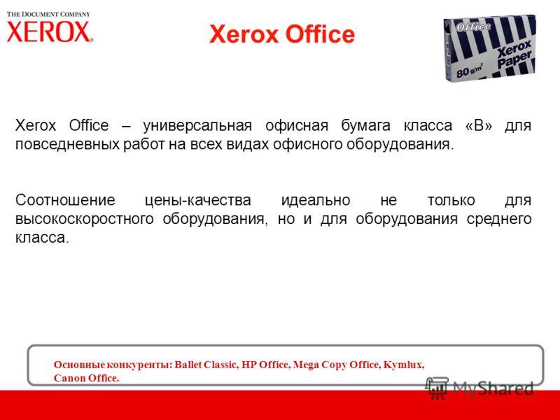 Xerox Office Основные конкуренты: Ballet Classic, HP Office, Mega Copy Office, Kymlux, Canon Office. Xerox Office – универсальная офисная бумага класса «B» для повседневных работ на всех видах офисного оборудования. Соотношение цены-качества идеально