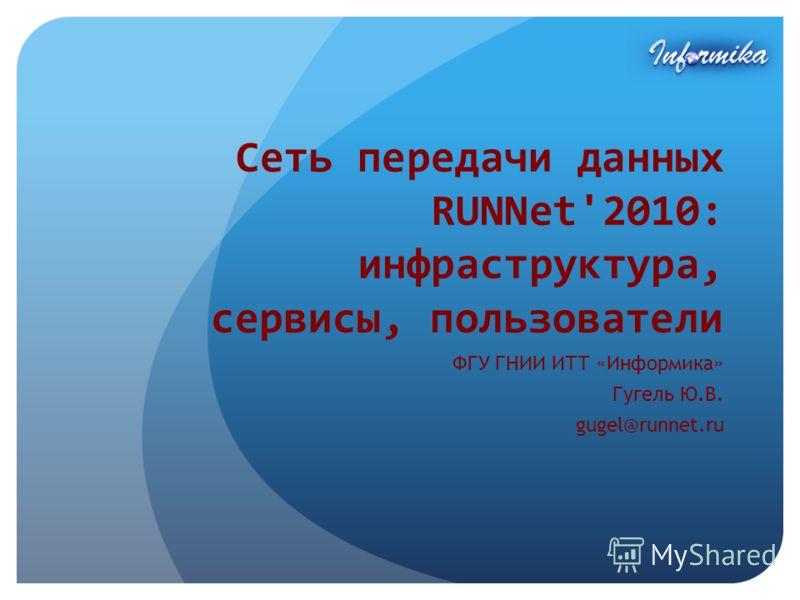 Сеть передачи данных RUNNet'2010: инфраструктура, сервисы, пользователи ФГУ ГНИИ ИТТ «Информика» Гугель Ю.В. gugel@runnet.ru