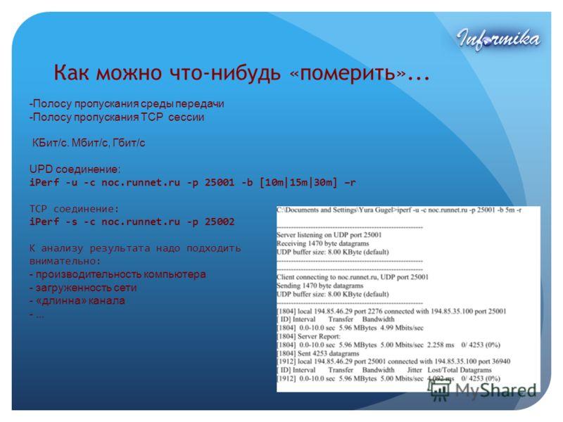 Как можно что-нибудь «померить»... -Полосу пропускания среды передачи -Полосу пропускания TCP сессии КБит/c. Мбит/c, Гбит/с UPD соединение: iPerf -u -c noc.runnet.ru -p 25001 -b [10m|15m|30m] –r TCP соединение: iPerf -s -c noc.runnet.ru -p 25002 К ан