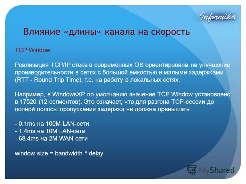 Влияние «длины» канала на скорость TCP Window Реализация TCP/IP стека в современных OS ориентирована на улучшение производительности в сетях с большой емкостью и малыми задержками (RTT - Round Trip Time), т.е. на работу в локальных сетях. Например, в