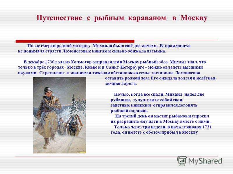 Путешествие с рыбным караваном в Москву После смерти родной матери у Михаила было ещё две мачехи. Вторая мачеха не понимала страсти Ломоносова к книгам и сильно обижала пасынка. В декабре 1730 года из Холмогор отправлялся в Москву рыбный обоз. Михаил