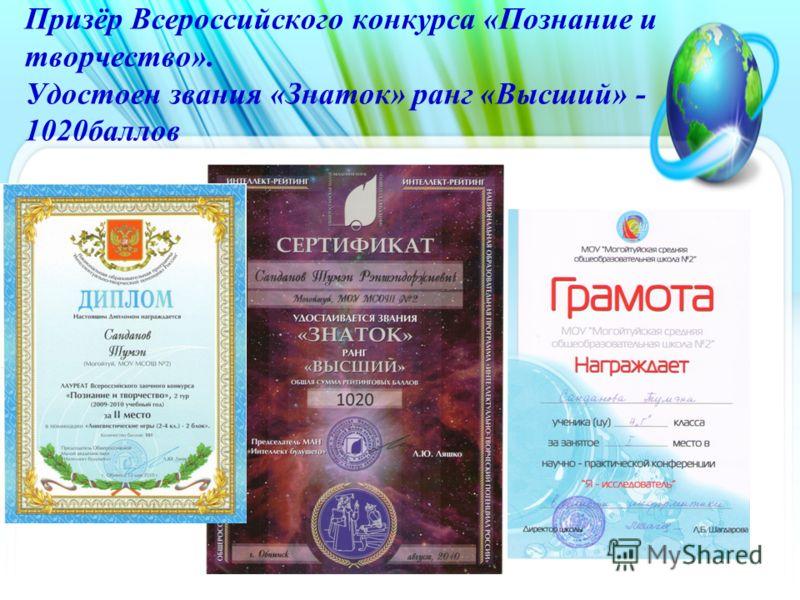 Призёр Всероссийского конкурса «Познание и творчество». Удостоен звания «Знаток» ранг «Высший» - 1020баллов.