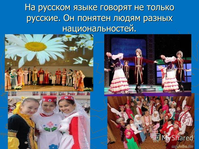 На русском языке говорят не только русские. Он понятен людям разных национальностей.