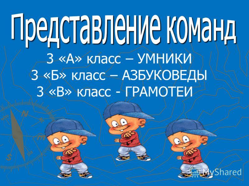 3 «А» класс – УМНИКИ 3 «Б» класс – АЗБУКОВЕДЫ 3 «В» класс - ГРАМОТЕИ