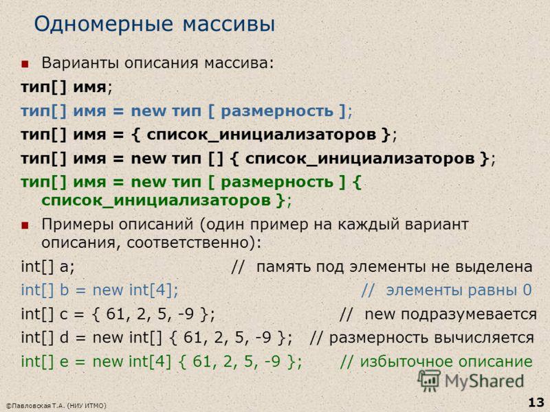 ©Павловская Т.А. (НИУ ИТМО) 13 Одномерные массивы Варианты описания массива: тип[] имя; тип[] имя = new тип [ размерность ]; тип[] имя = { список_инициализаторов }; тип[] имя = new тип [] { список_инициализаторов }; тип[] имя = new тип [ размерность