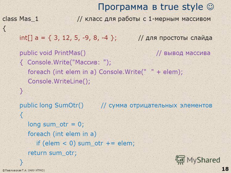 ©Павловская Т.А. (НИУ ИТМО) 18 Программа в true style class Mas_1 // класс для работы с 1-мерным массивом { int[] a = { 3, 12, 5, -9, 8, -4 }; // для простоты слайда public void PrintMas() // вывод массива { Console.Write(