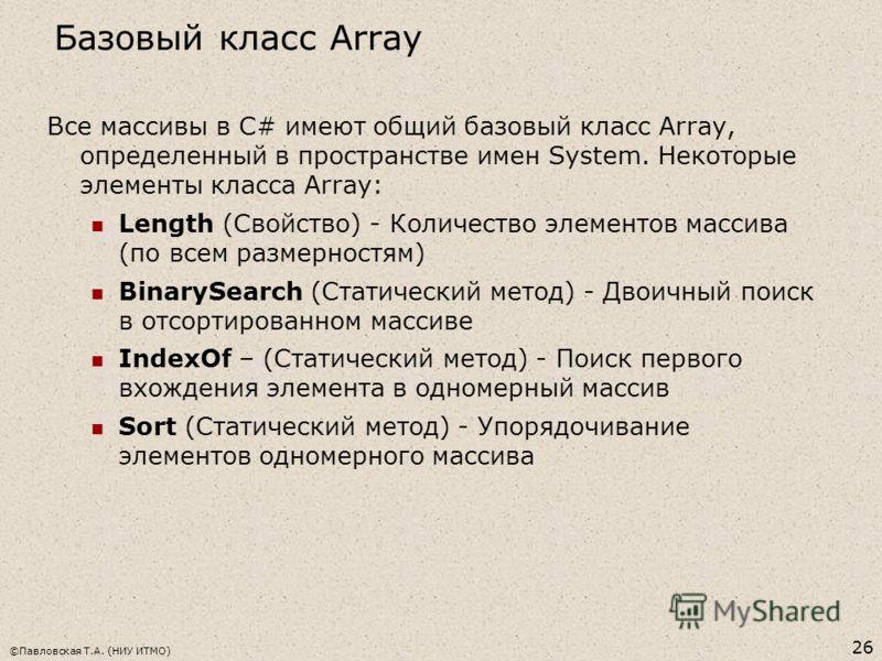 Базовый класс Array ©Павловская Т.А. (НИУ ИТМО) 26 Все массивы в C# имеют общий базовый класс Array, определенный в пространстве имен System. Некоторые элементы класса Array: Length (Свойство) - Количество элементов массива (по всем размерностям) Bin