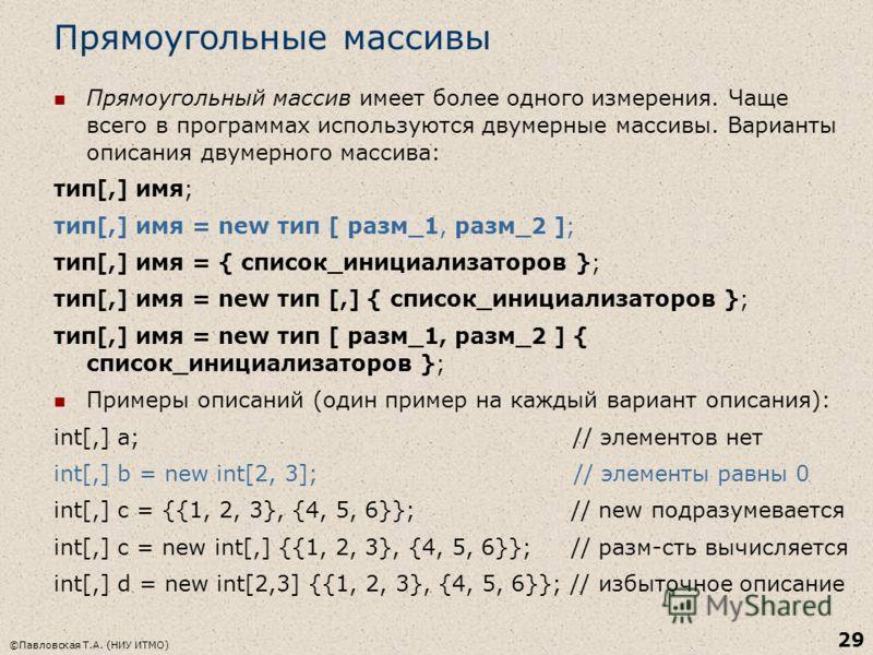 ©Павловская Т.А. (НИУ ИТМО) 29 Прямоугольные массивы Прямоугольный массив имеет более одного измерения. Чаще всего в программах используются двумерные массивы. Варианты описания двумерного массива: тип[,] имя; тип[,] имя = new тип [ разм_1, разм_2 ];