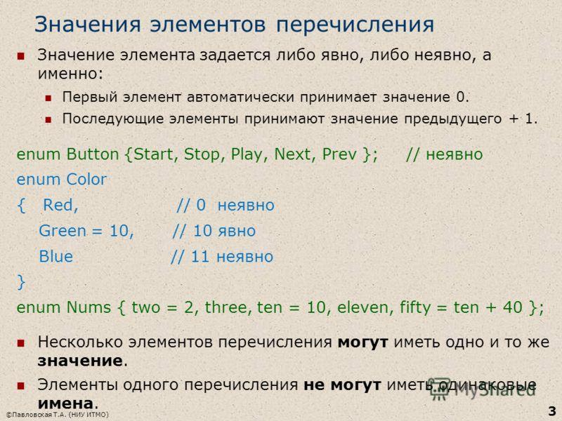 Значения элементов перечисления Значение элемента задается либо явно, либо неявно, а именно: Первый элемент автоматически принимает значение 0. Последующие элементы принимают значение предыдущего + 1. enum Button {Start, Stop, Play, Next, Prev }; //