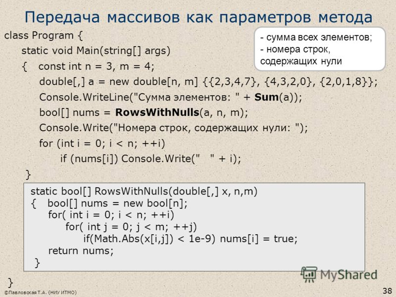 Передача массивов как параметров метода class Program { static void Main(string[] args) { const int n = 3, m = 4; double[,] a = new double[n, m] {{2,3,4,7}, {4,3,2,0}, {2,0,1,8}}; Console.WriteLine(