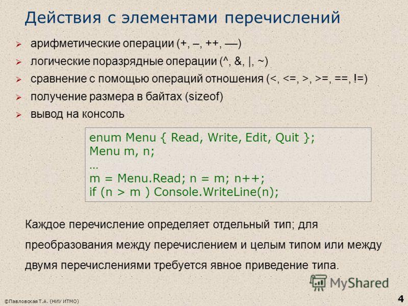 4 Действия с элементами перечислений арифметические операции (+, –, ++, ––) логические поразрядные операции (^, &, |, ~) сравнение с помощью операций отношения (, >=, ==, !=) получение размера в байтах (sizeof) вывод на консоль enum Menu { Read, Writ