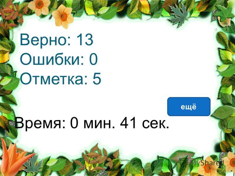 Верно: 13 Ошибки: 0 Отметка: 5 Время: 0 мин. 41 сек. ещё