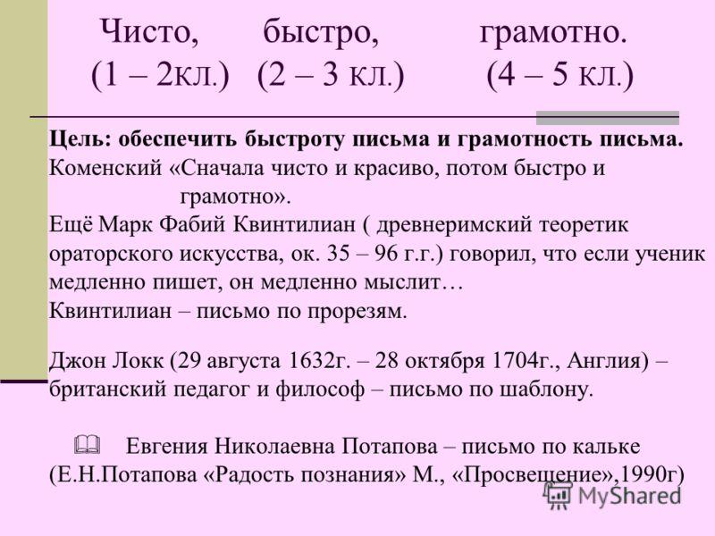 Чисто, быстро, грамотно. (1 – 2 КЛ. ) (2 – 3 КЛ. ) (4 – 5 КЛ. ) Цель: обеспечить быстроту письма и грамотность письма. Коменский «Сначала чисто и красиво, потом быстро и грамотно». Ещё Марк Фабий Квинтилиан ( древнеримский теоретик ораторского искусс