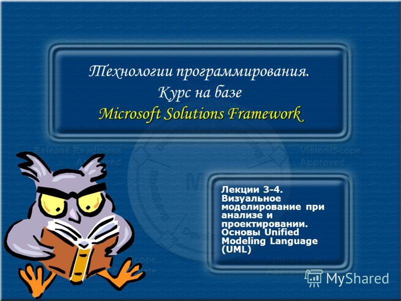 Microsoft Solutions Framework Технологии программирования. Курс на базе Microsoft Solutions Framework Лекции 3-4. Визуальное моделирование при анализе и проектировании. Основы Unified Modeling Language (UML)