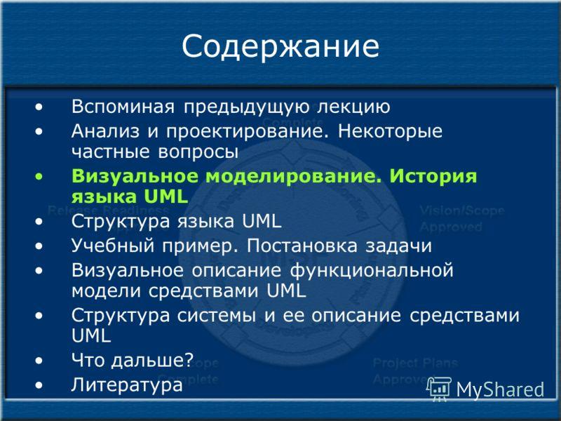 Содержание Вспоминая предыдущую лекцию Анализ и проектирование. Некоторые частные вопросы Визуальное моделирование. История языка UML Структура языка UML Учебный пример. Постановка задачи Визуальное описание функциональной модели средствами UML Струк