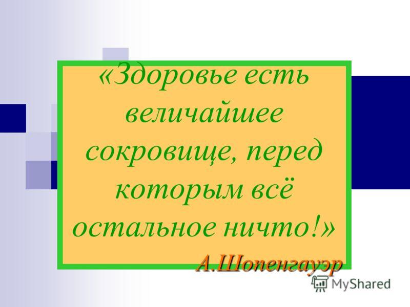 А.Шопенгауэр «Здоровье есть величайшее сокровище, перед которым всё остальное ничто!» А.Шопенгауэр