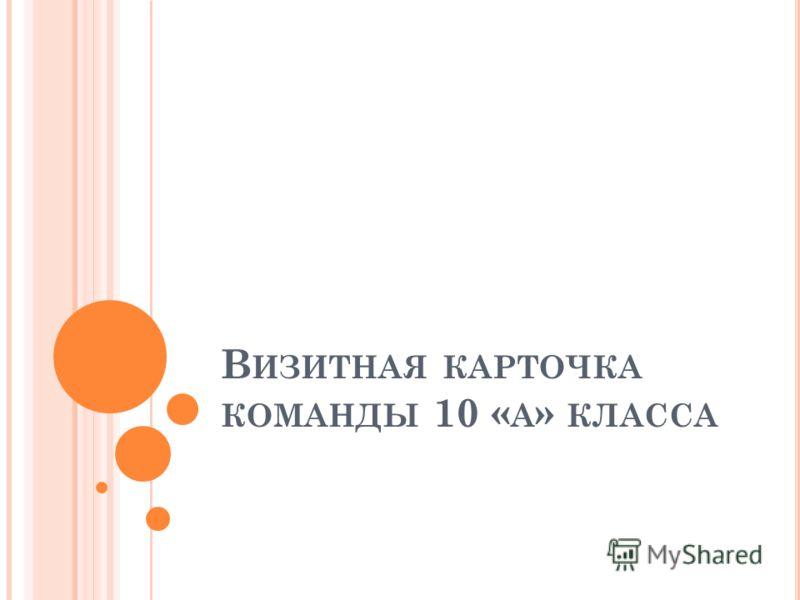 В ИЗИТНАЯ КАРТОЧКА КОМАНДЫ 10 « А » КЛАССА